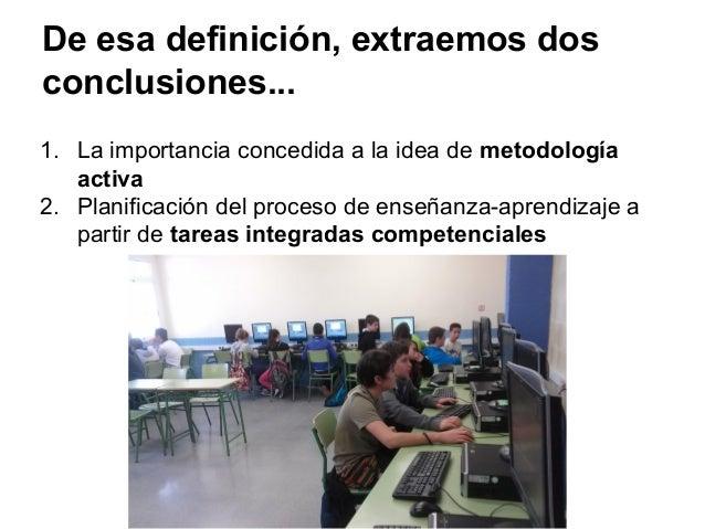 De esa definición, extraemos dos conclusiones... 1. La importancia concedida a la idea de metodología activa 2. Planificac...