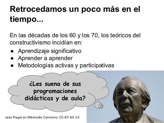 Retrocedamos un poco más en el tiempo... En las décadas de los 60 y los 70, los teóricos del constructivismo incidían en: ...