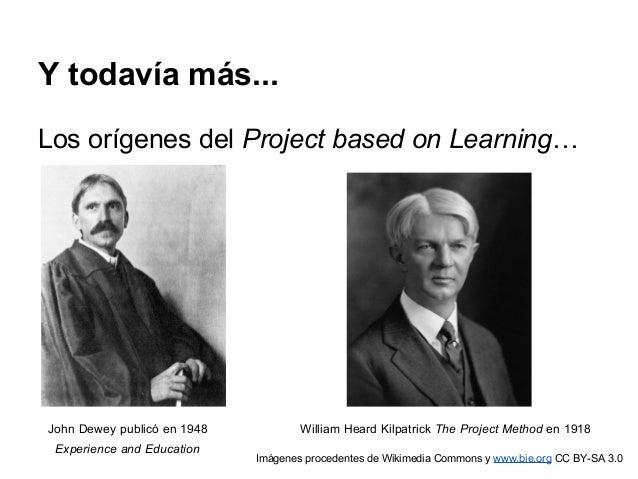 Y todavía más... Los orígenes del Project based on Learning… John Dewey publicó en 1948 William Heard Kilpatrick The Proje...