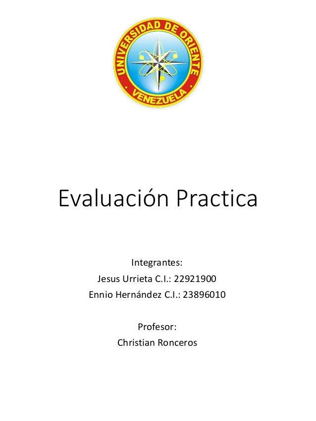 Evaluación Practica  Integrantes:  Jesus Urrieta C.I.: 22921900  EnnioHernández C.I.: 23896010  Profesor:  Christian Ronce...