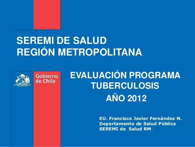 SEREMI DE SALUD REGIÓN METROPOLITANA EVALUACIÓN PROGRAMA TUBERCULOSIS AÑO 2012 EU. Francisco Javier Fernández N. Departame...