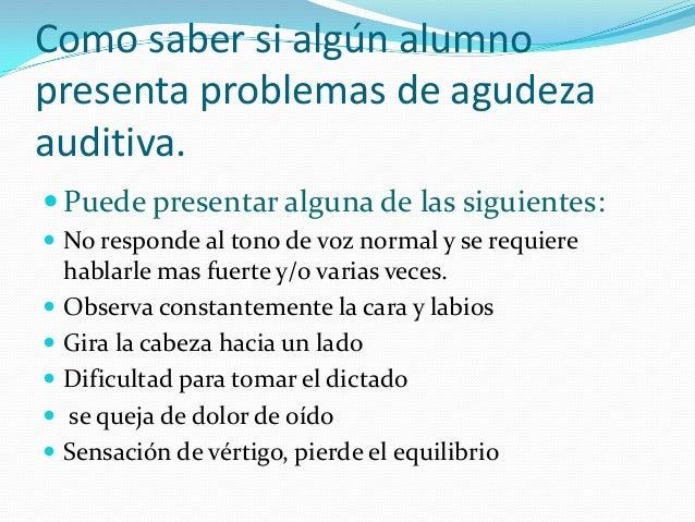 Como saber si algún alumno presenta problemas de agudeza auditiva.  Puede presentar alguna de las siguientes:  No respon...