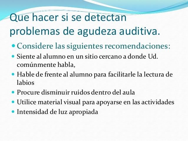 Que hacer si se detectan problemas de agudeza auditiva.  Considere las siguientes recomendaciones:  Siente al alumno en ...