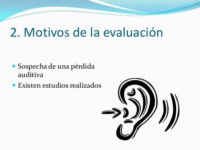 2. Motivos de la evaluación  Sospecha de una pérdida auditiva  Existen estudios realizados