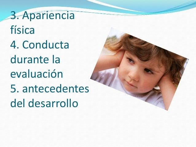 3. Apariencia física 4. Conducta durante la evaluación 5. antecedentes del desarrollo