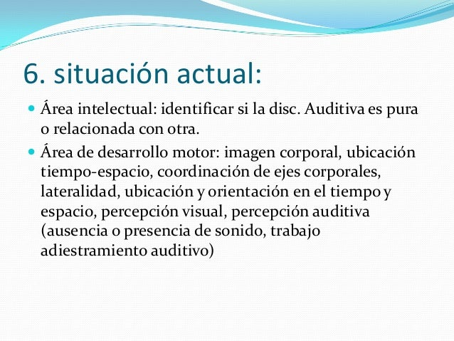 6. situación actual:  Área intelectual: identificar si la disc. Auditiva es pura o relacionada con otra.  Área de desarr...