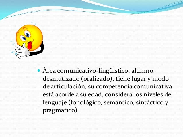  Área comunicativo-lingüístico: alumno desmutizado (oralizado), tiene lugar y modo de articulación, su competencia comuni...