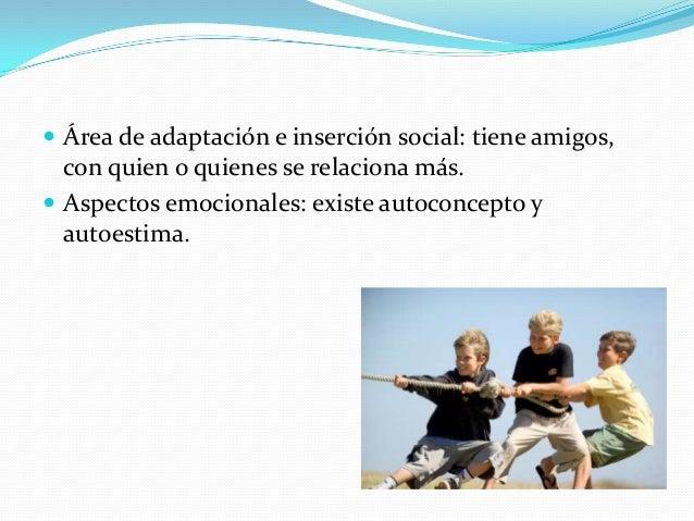  Área de adaptación e inserción social: tiene amigos, con quien o quienes se relaciona más.  Aspectos emocionales: exist...