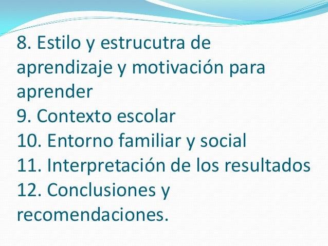 8. Estilo y estrucutra de aprendizaje y motivación para aprender 9. Contexto escolar 10. Entorno familiar y social 11. Int...