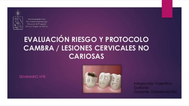 EVALUACIÓN RIESGO Y PROTOCOLO CAMBRA / LESIONES CERVICALES NO CARIOSAS SEMINARIO N°8 Integrantes: Valentina Gallardo Docen...