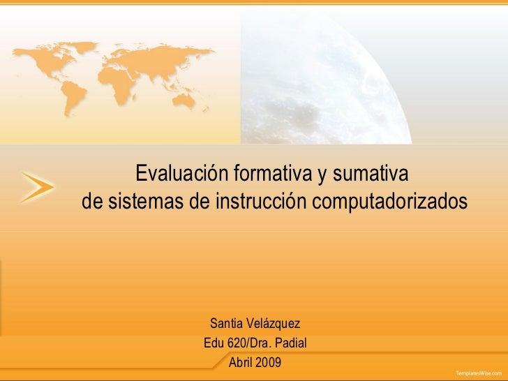 Evaluación formativa y sumativa  de sistemas de instrucción computadorizados Santia Velázquez Edu 620/Dra. Padial Abril 2009