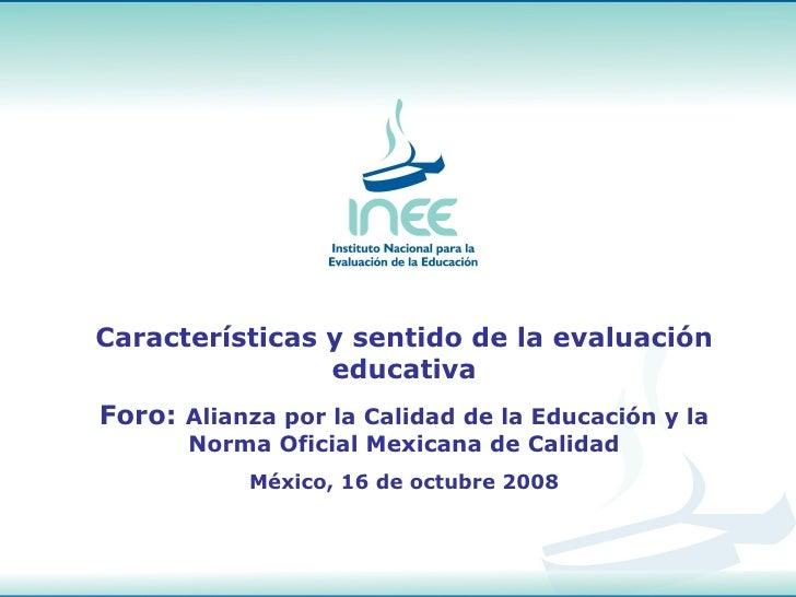 Características y sentido de la evaluación educativa Foro:  Alianza por la Calidad de la Educación y la Norma Oficial Mexi...