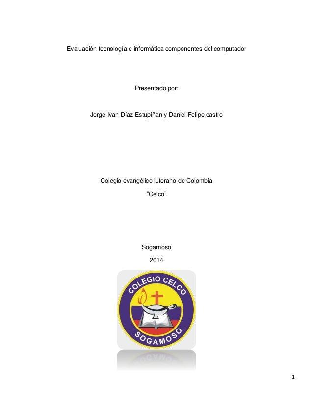 1  Evaluación tecnología e informática componentes del computador  Presentado por:  Jorge Ivan Díaz Estupiñan y Daniel Fel...