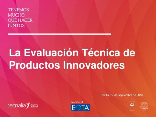 La Evaluación Técnica de Productos Innovadores Sevilla, 27 de septiembre de 2016 Member of
