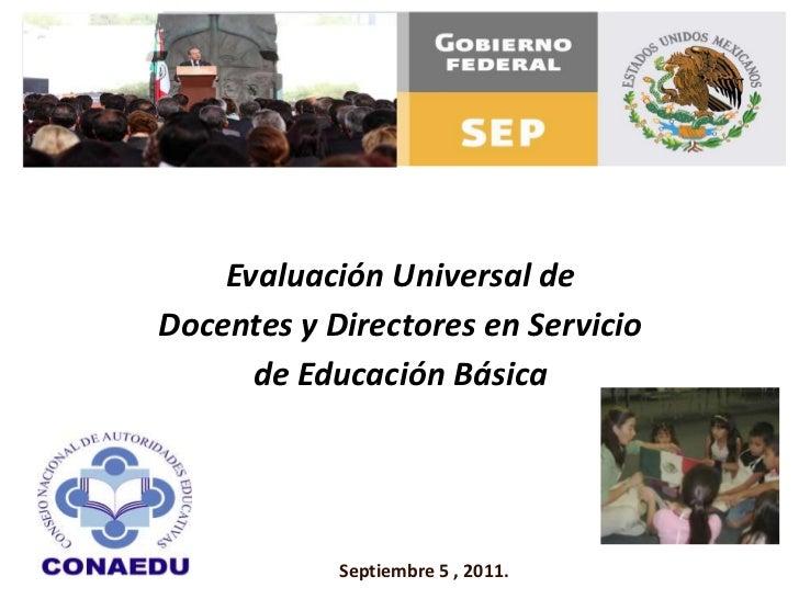 Evaluación Universal de <br />Docentes y Directores en Servicio <br />de Educación Básica<br />Septiembre 5 , 2011.<br />