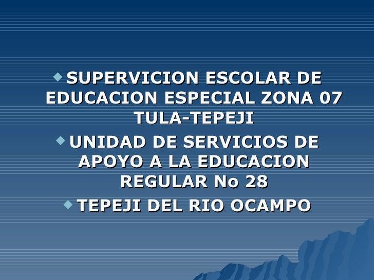  SUPERVICION   ESCOLAR DE EDUCACION ESPECIAL ZONA 07          TULA-TEPEJI   UNIDAD DE SERVICIOS DE     APOYO A LA EDUCAC...