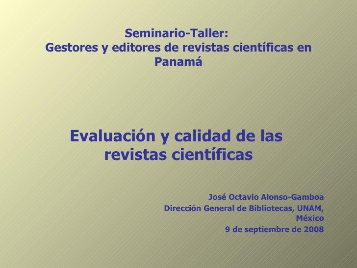 Seminario-Taller:  Gestores y editores de revistas científicas en Panamá Evaluación y calidad de las  revistas científicas...