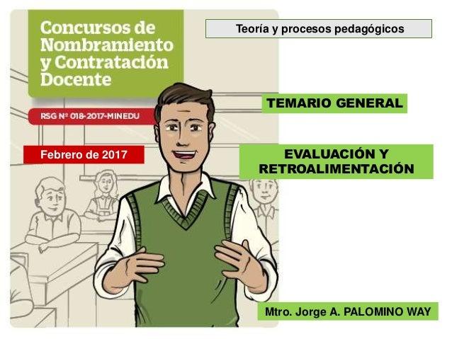TEMARIO GENERAL EVALUACIÓN Y RETROALIMENTACIÓN Mtro. Jorge A. PALOMINO WAY Febrero de 2017 Teoría y procesos pedagógicos