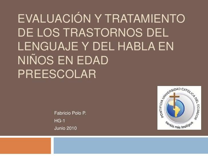 Evaluación y tratamiento de los trastornos del lenguaje y del habla en niños en edad preescolar<br />Fabricio Polo P.<br /...