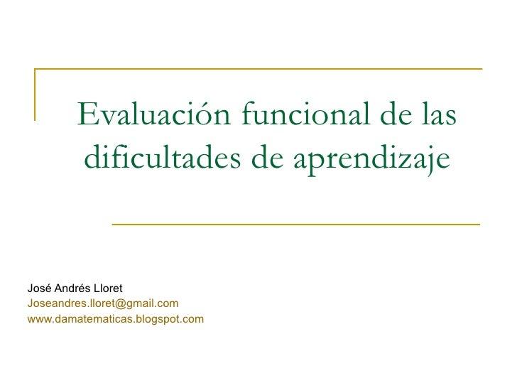 Evaluación funcional de las dificultades de aprendizaje José Andrés Lloret [email_address] www.damatematicas.blogspot.com