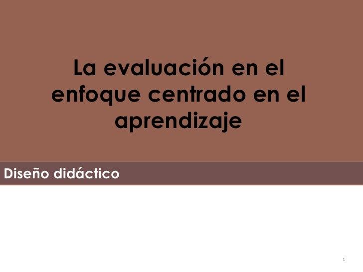 La evaluación en el enfoque centrado en el aprendizaje Diseño didáctico