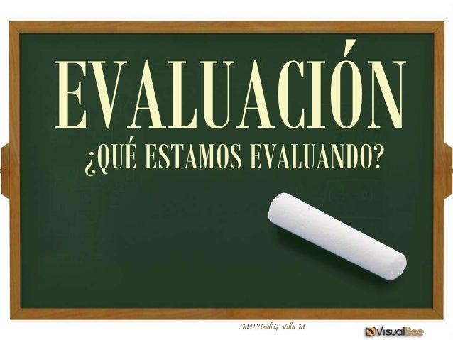 EVALUACIÓN¿QUÉ ESTAMOS EVALUANDO?           MD.Heidi G.Villa M.