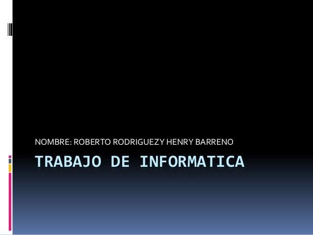 TRABAJO DE INFORMATICANOMBRE: ROBERTO RODRIGUEZY HENRY BARRENO
