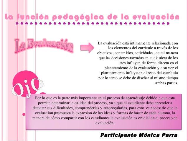 La función pedagógica de la evaluación La evaluación está íntimamente relacionada con los elementos del currículo a través...