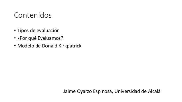Contenidos • Tipos de evaluación • ¿Por qué Evaluamos? • Modelo de Donald Kirkpatrick Jaime Oyarzo Espinosa, Universidad d...