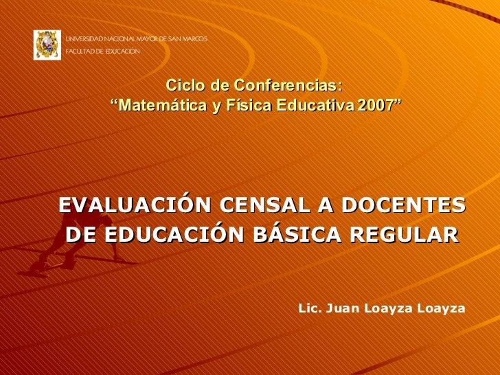 """Ciclo de Conferencias:  """"Matemática y Física Educativa 2007"""" EVALUACIÓN CENSAL A DOCENTES DE EDUCACIÓN BÁSICA REGULAR UNIV..."""