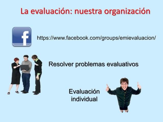 La evaluación: nuestra organización    https://www.facebook.com/groups/emievaluacion/        Resolver problemas evaluativo...