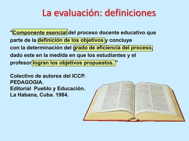 La evaluación: definicionesEs una parte esencial del proceso docente educativo quepermite el control y la valoración de lo...