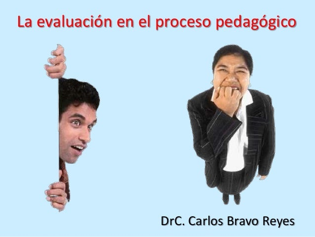 La evaluación en el proceso pedagógico                   DrC. Carlos Bravo Reyes