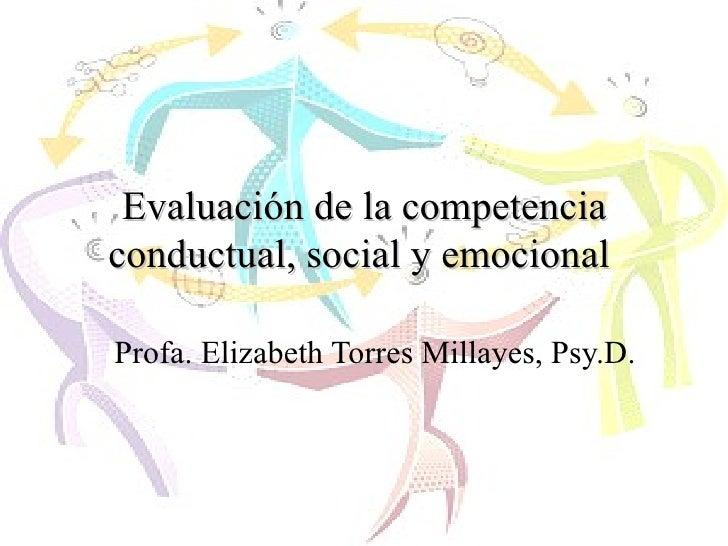 Evaluación de la competencia conductual, social y emocional   Profa. Elizabeth Torres Millayes, Psy.D.