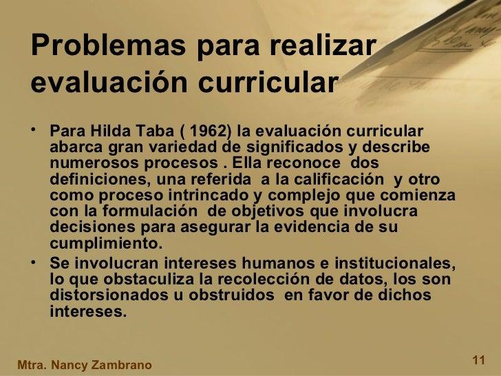 Problemas para realizar evaluación curricular <ul><li>Para Hilda Taba ( 1962) la evaluación curricular  abarca gran varied...