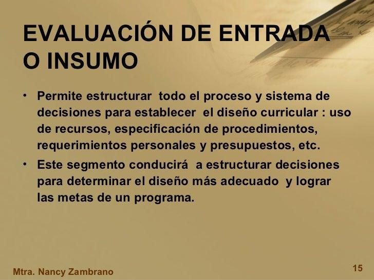 EVALUACIÓN DE ENTRADA O INSUMO <ul><li>Permite estructurar  todo el proceso y sistema de decisiones para establecer  el di...