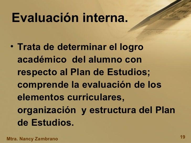 Evaluación interna. <ul><li>Trata de determinar el logro académico  del alumno con respecto al Plan de Estudios; comprende...