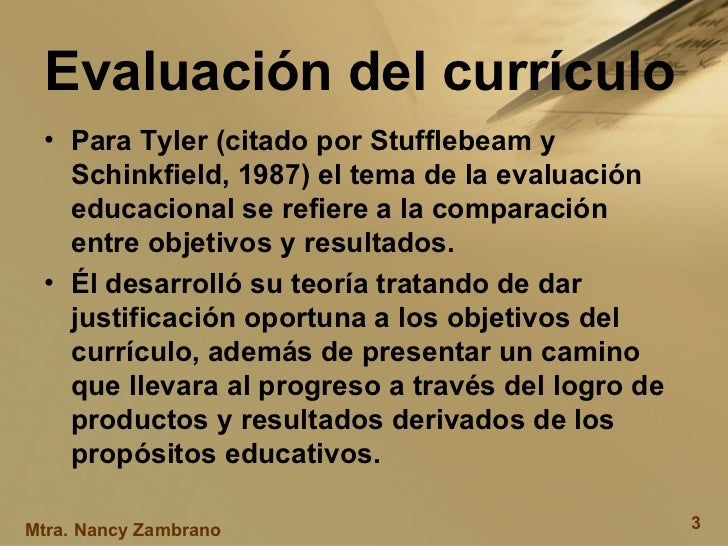 Evaluación del currículo <ul><li>Para  Tyler (citado por Stufflebeam y Schinkfield, 1987) el tema de la evaluación educaci...