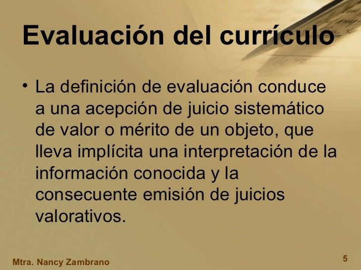 Evaluación del currículo <ul><li>La definición de evaluación conduce a una acepción de juicio sistemático de valor o mérit...