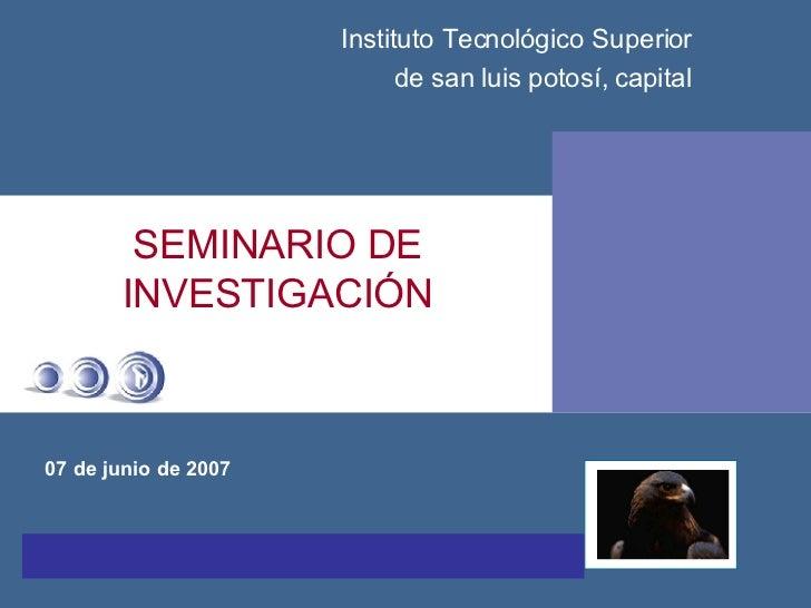 SEMINARIO DE INVESTIGACIÓN 07 de junio de 2007 Instituto Tecnológico Superior de san luis potosí, capital