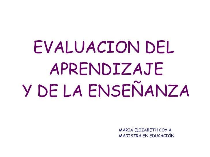 EVALUACION DEL  APRENDIZAJE Y DE LA ENSEÑANZA MARIA ELIZABETH COY A. MAGISTRA EN EDUCACIÓN
