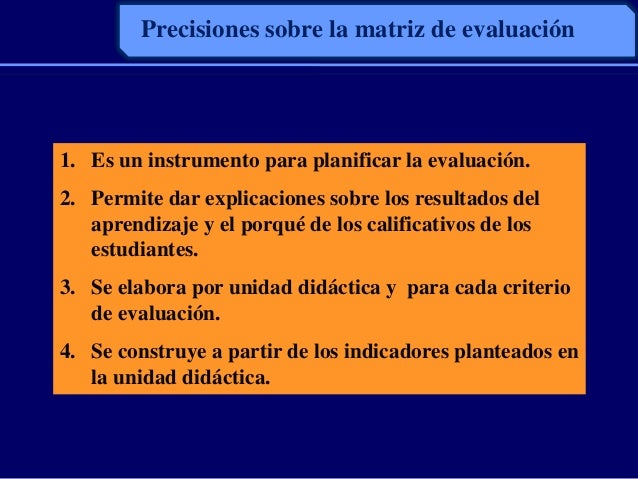Precisiones sobre la matriz de evaluación1. Es un instrumento para planificar la evaluación.2. Permite dar explicaciones s...