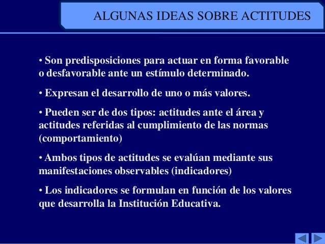 ALGUNAS IDEAS SOBRE ACTITUDES• Son predisposiciones para actuar en forma favorableo desfavorable ante un estímulo determin...