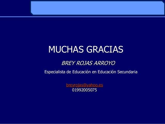 MUCHAS GRACIASBREY ROJAS ARROYOEspecialista de Educación en Educación Secundariabreyrojas@yahoo.es01992005075