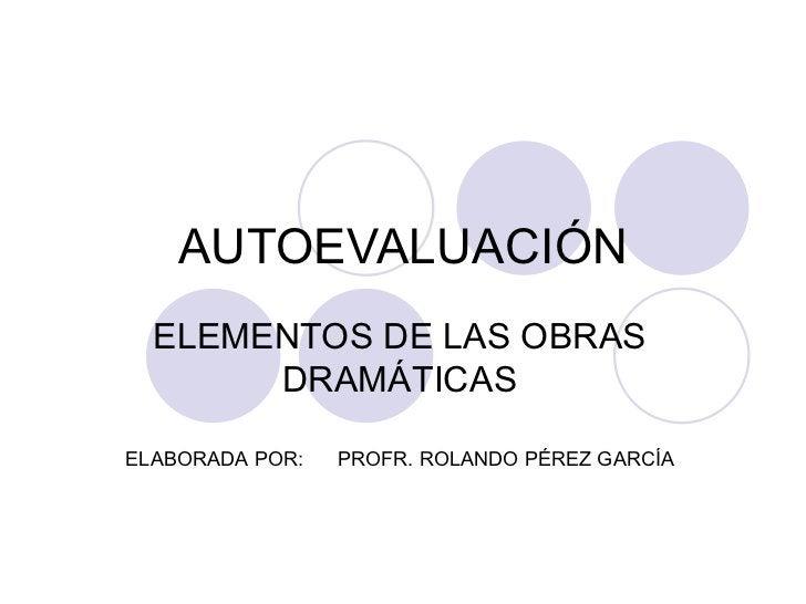 AUTOEVALUACIÓN ELEMENTOS DE LAS OBRAS DRAMÁTICAS ELABORADA POR:  PROFR. ROLANDO PÉREZ GARCÍA