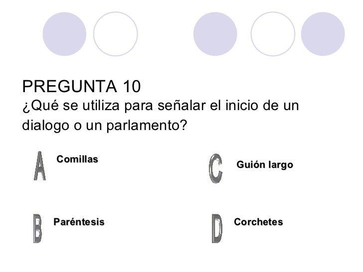 PREGUNTA 10 ¿Qué se utiliza para señalar el inicio de un dialogo o un parlamento?   Comillas Paréntesis Corchetes Guión la...