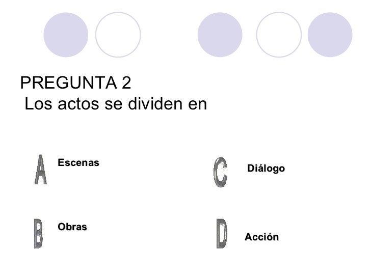 PREGUNTA 2   Los actos se dividen en Escenas Obras Acción Diálogo