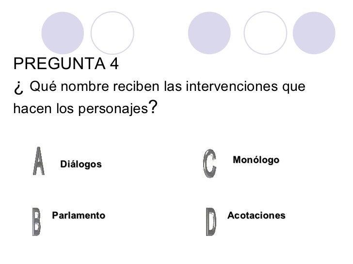 PREGUNTA 4 ¿  Qué nombre reciben las intervenciones que hacen los personajes ? Diálogos Parlamento Acotaciones Monólogo