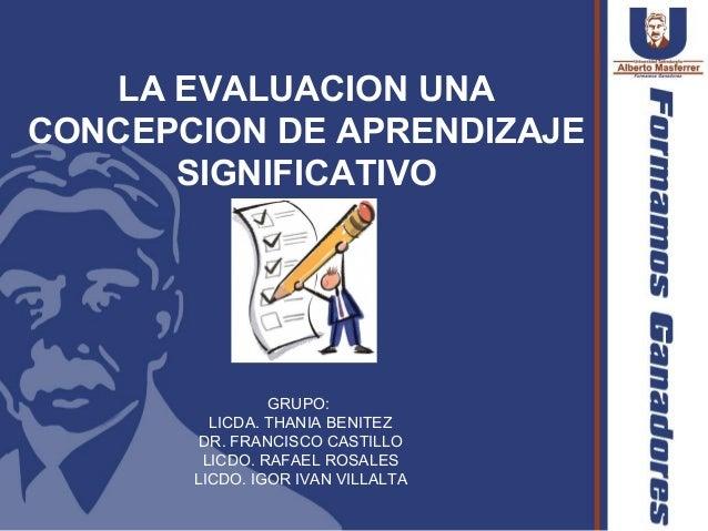 LA EVALUACION UNACONCEPCION DE APRENDIZAJE      SIGNIFICATIVO                GRUPO:         LICDA. THANIA BENITEZ        D...