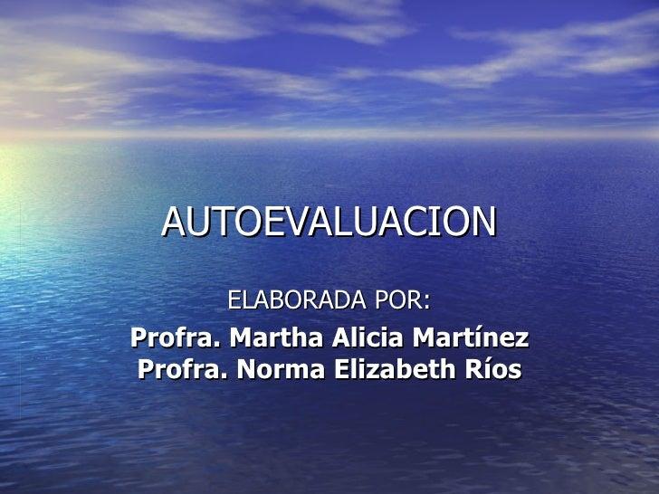 AUTOEVALUACION ELABORADA POR: Profra. Martha Alicia Martínez Profra. Norma Elizabeth Ríos
